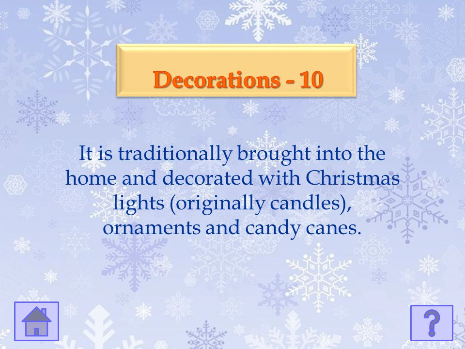 Decorations - 10 It is traditionally brought into the home and decorated with Christmas lights (originally candles), ornaments and candy canes.