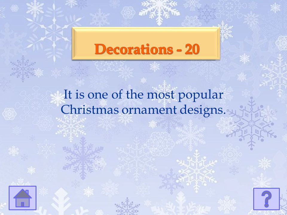 It is one of the most popular Christmas ornament designs.
