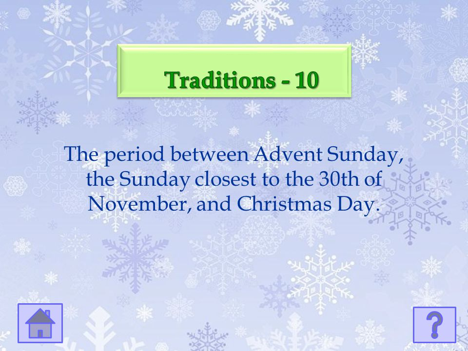 Traditions - 10 The period between Advent Sunday, the Sunday closest to the 30th of November, and Christmas Day.