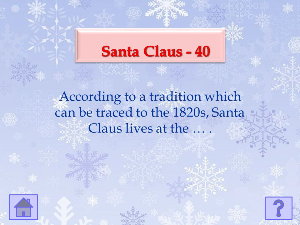 Santa Claus - 40 According to a tradition which can be traced to the 1820s, Santa Claus lives at the … .