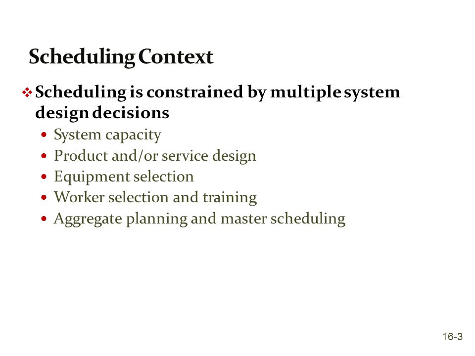 Scheduling Context Scheduling is constrained by multiple system design decisions. System capacity.