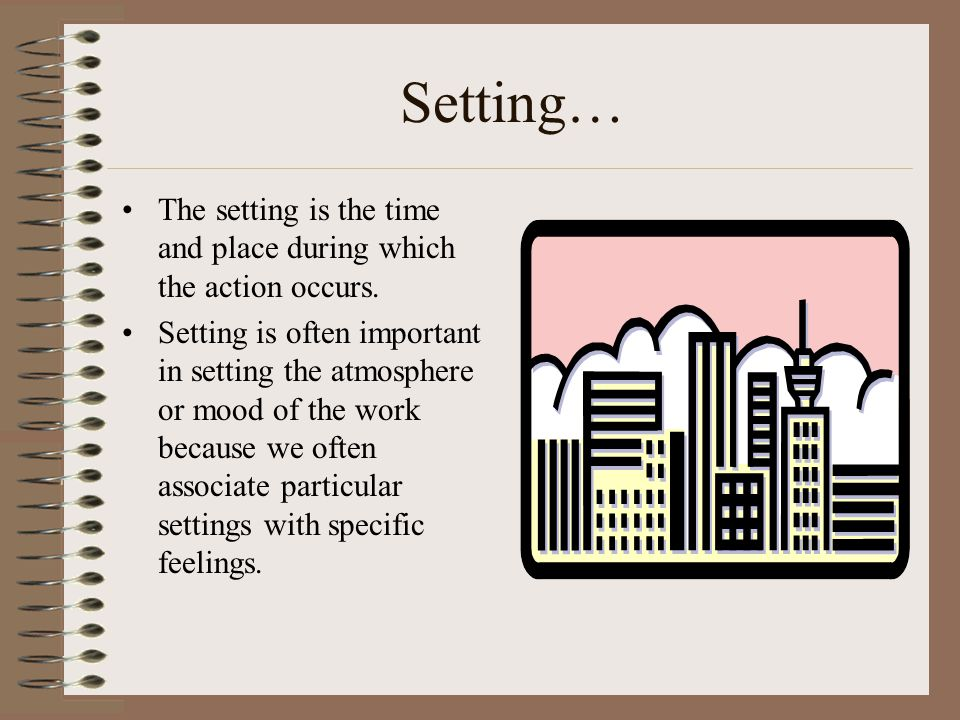 Setting… The setting is the time and place during which the action occurs.