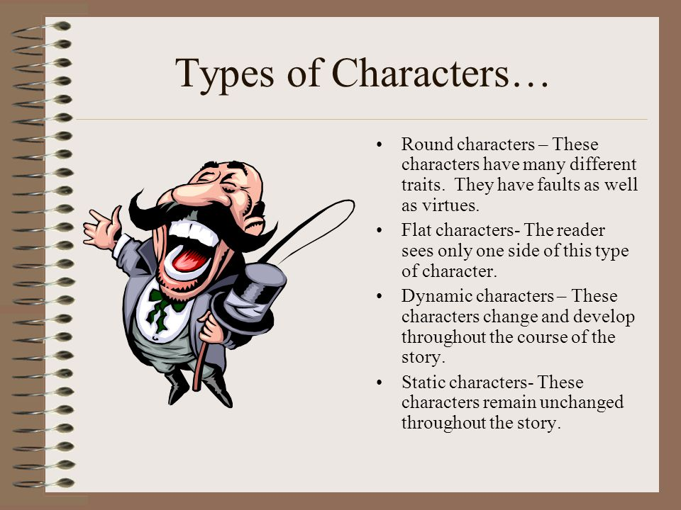 Types of Characters… Round characters – These characters have many different traits. They have faults as well as virtues.