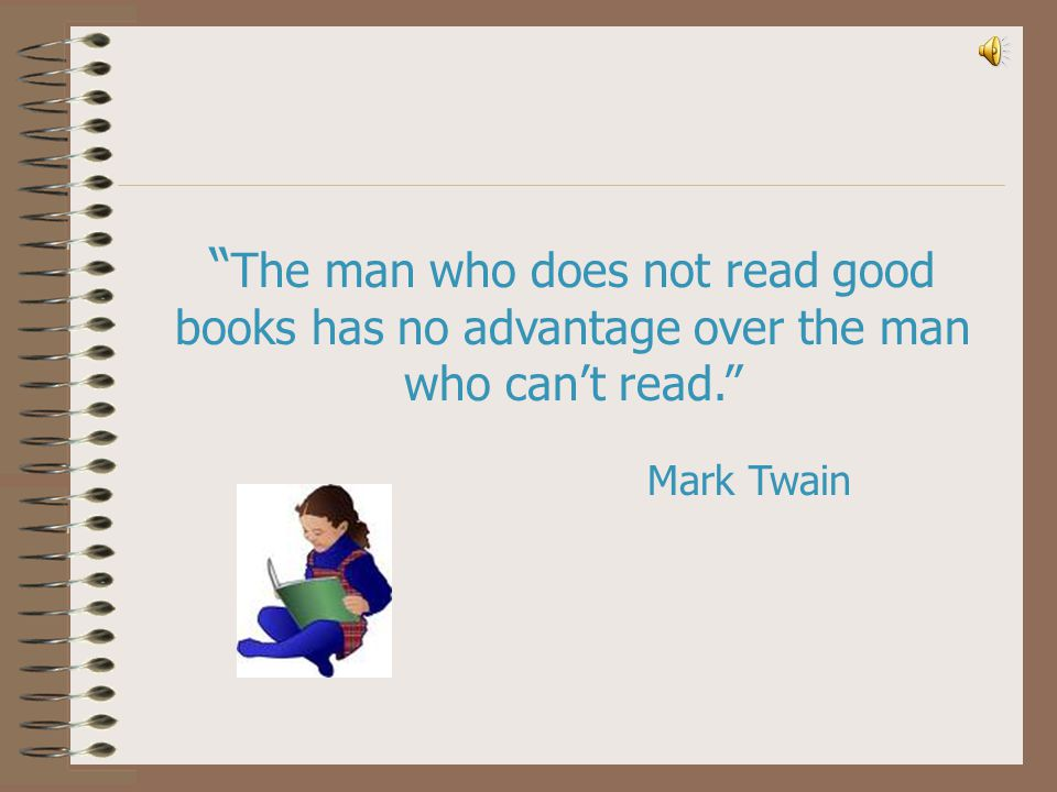 The man who does not read good books has no advantage over the man who can't read.