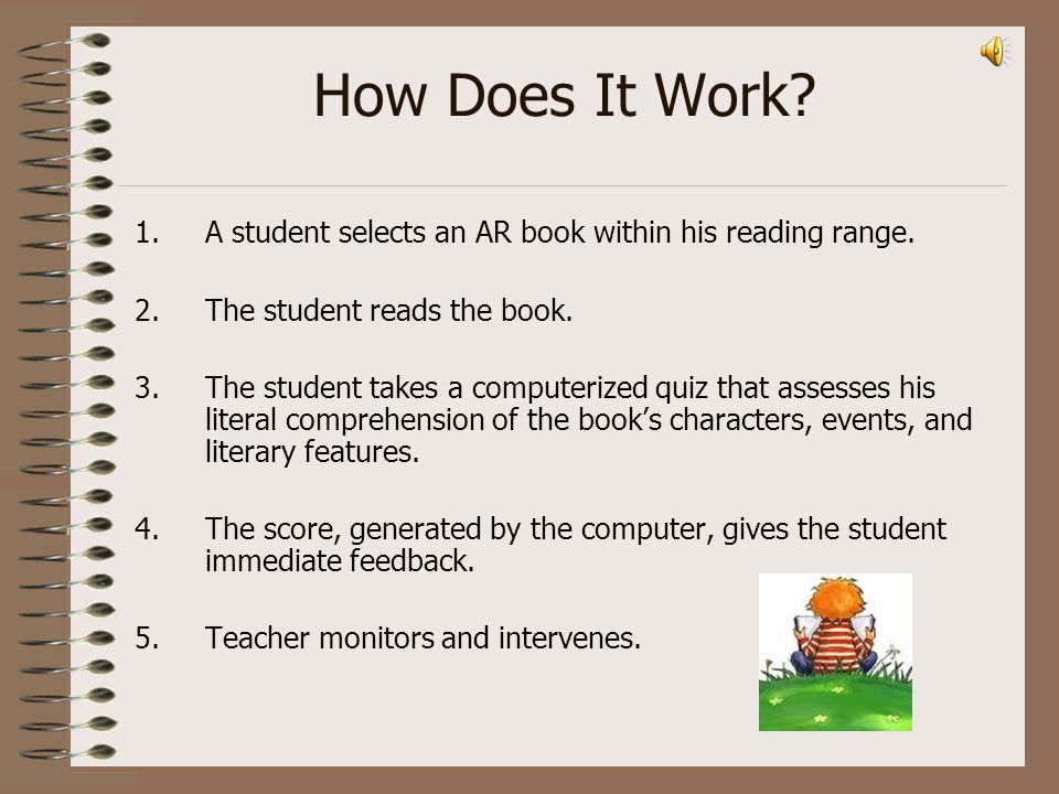 How Does It Work A student selects an AR book within his reading range. The student reads the book.
