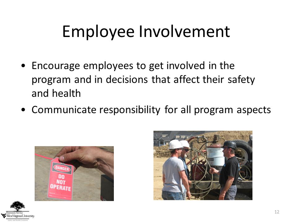 Employee Involvement Encourage employees to get involved in the program and in decisions that affect their safety and health.