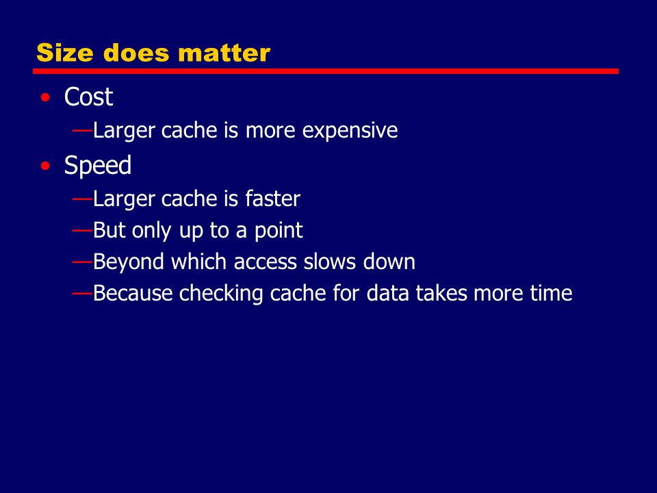 Size does matter Cost Speed Larger cache is more expensive