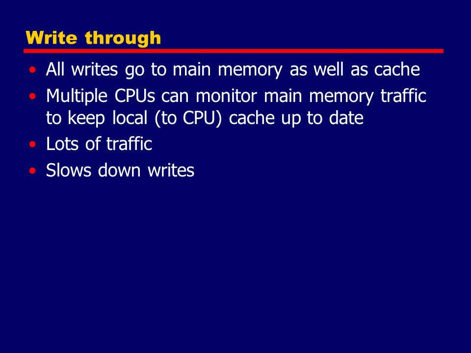 Write through All writes go to main memory as well as cache. Multiple CPUs can monitor main memory traffic to keep local (to CPU) cache up to date.