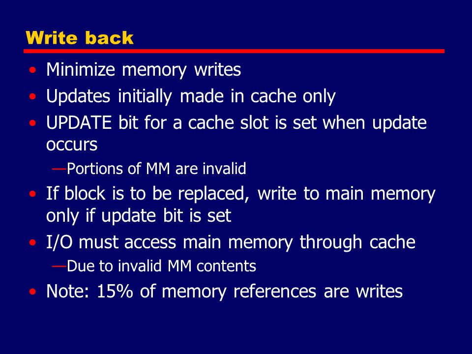 Minimize memory writes Updates initially made in cache only