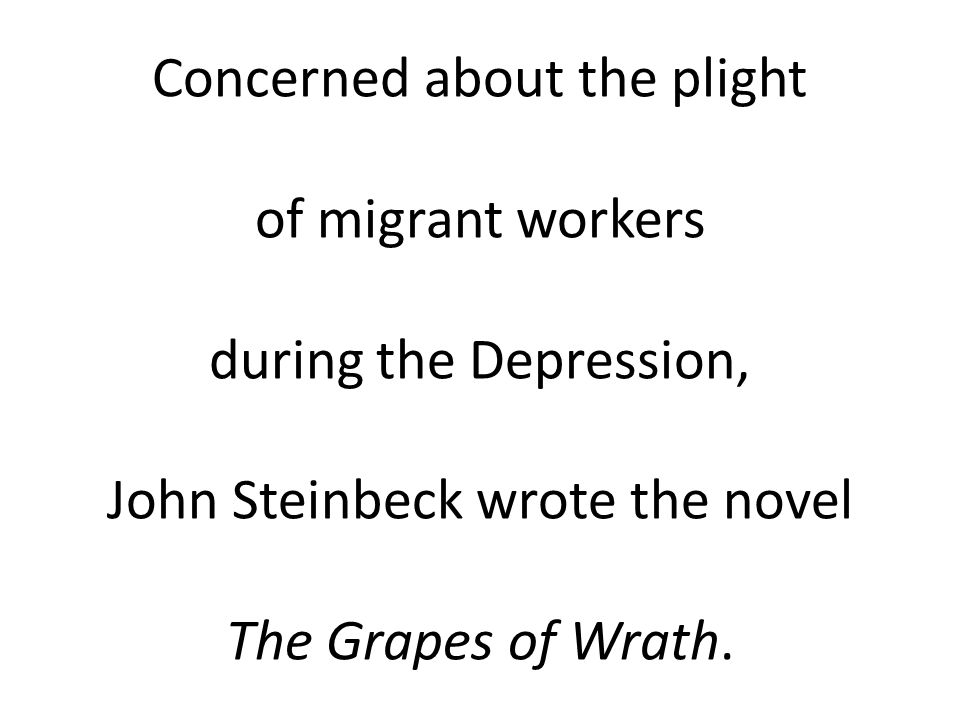 Concerned about the plight of migrant workers during the Depression, John Steinbeck wrote the novel The Grapes of Wrath.