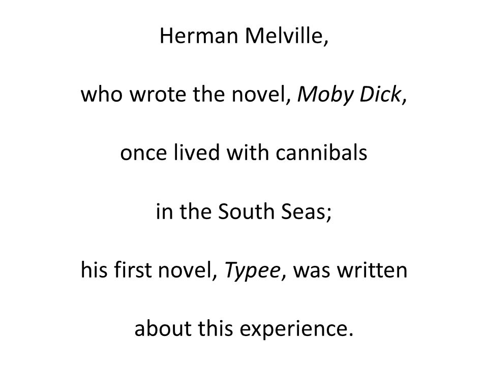 Herman Melville, who wrote the novel, Moby Dick, once lived with cannibals in the South Seas; his first novel, Typee, was written about this experience.