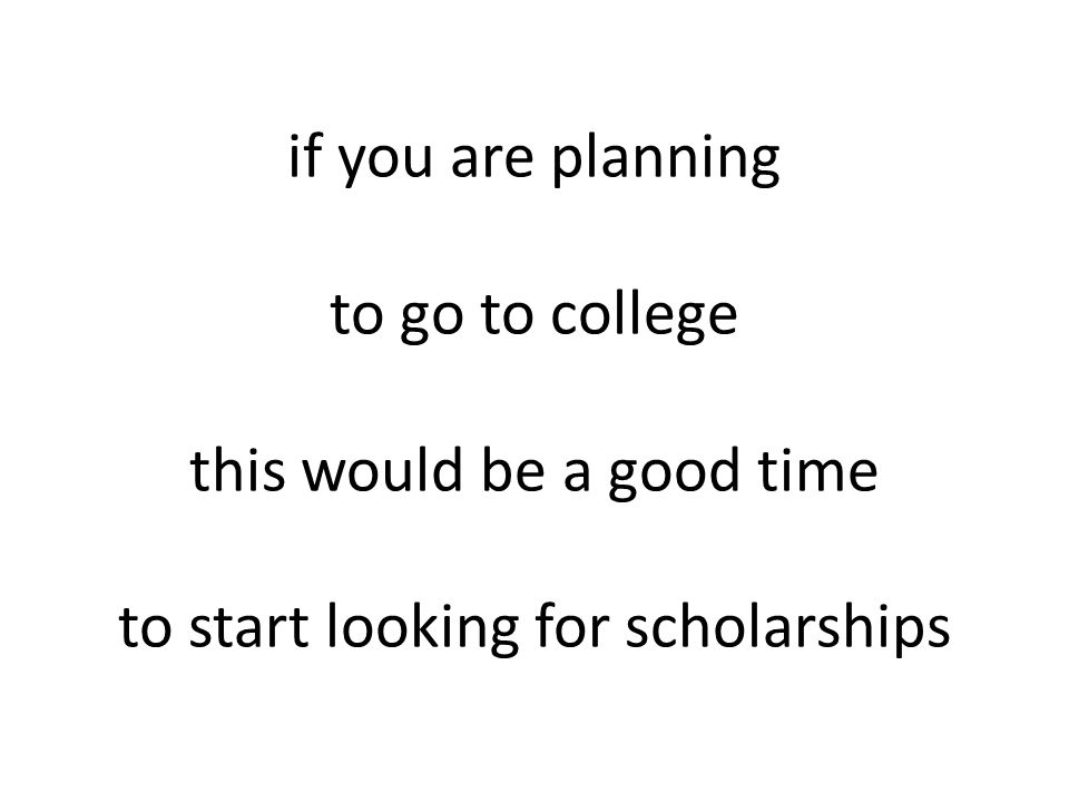 if you are planning to go to college this would be a good time to start looking for scholarships