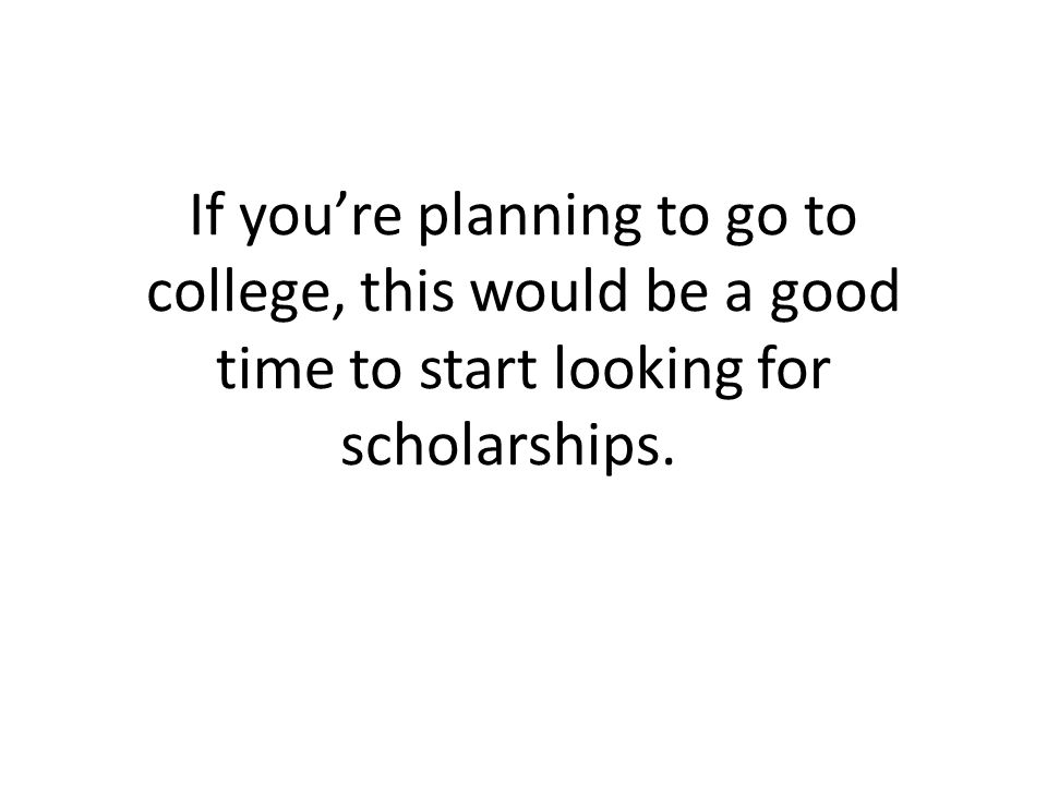 If you're planning to go to college, this would be a good time to start looking for scholarships.