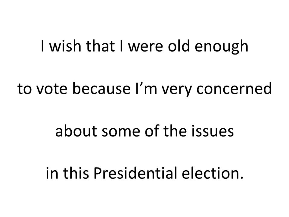 I wish that I were old enough to vote because I'm very concerned about some of the issues in this Presidential election.