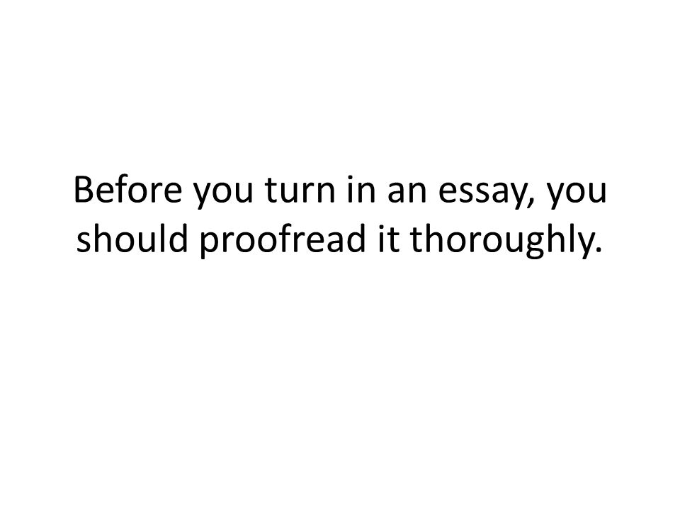 Before you turn in an essay, you should proofread it thoroughly.