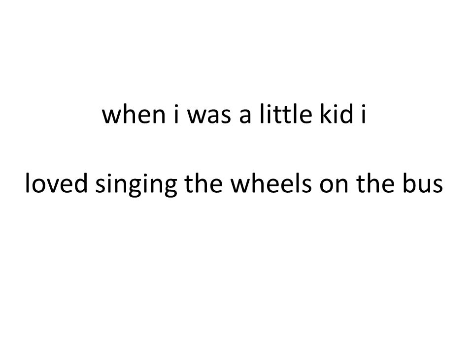 when i was a little kid i loved singing the wheels on the bus