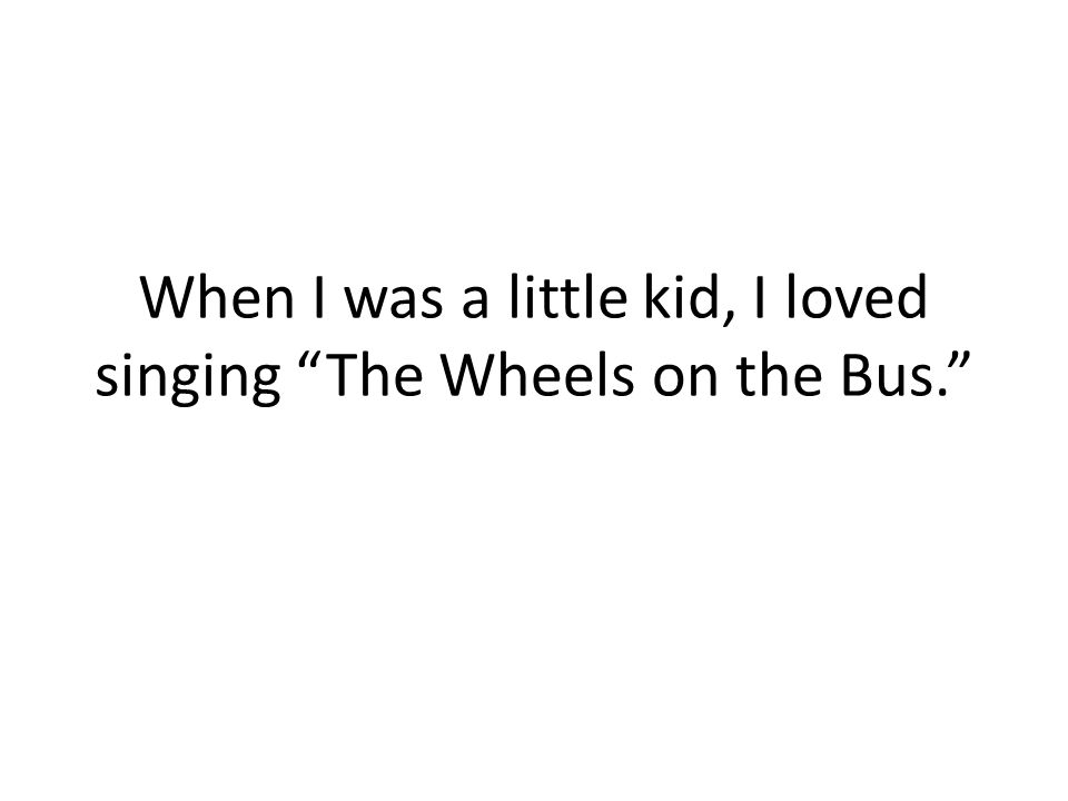 When I was a little kid, I loved singing The Wheels on the Bus.