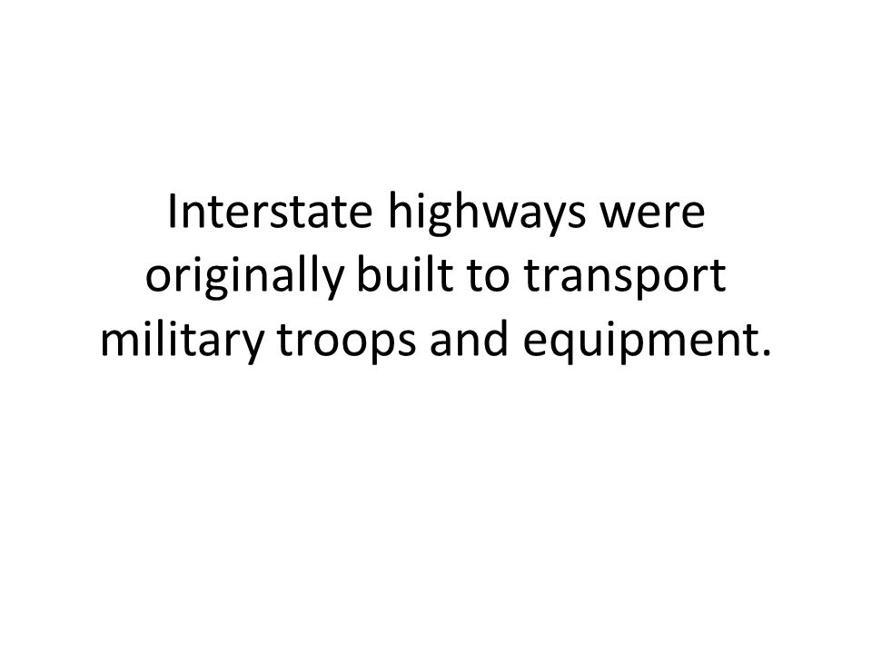 Interstate highways were originally built to transport military troops and equipment.