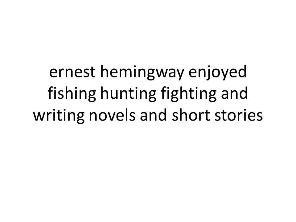 ernest hemingway enjoyed fishing hunting fighting and writing novels and short stories