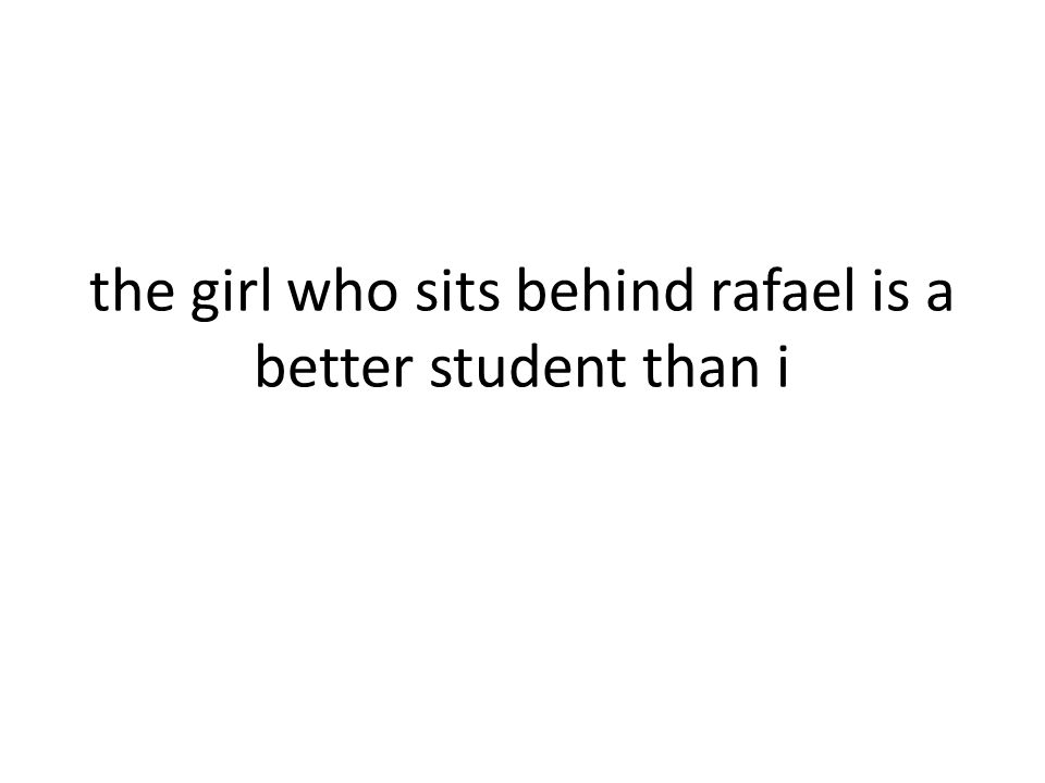 the girl who sits behind rafael is a better student than i
