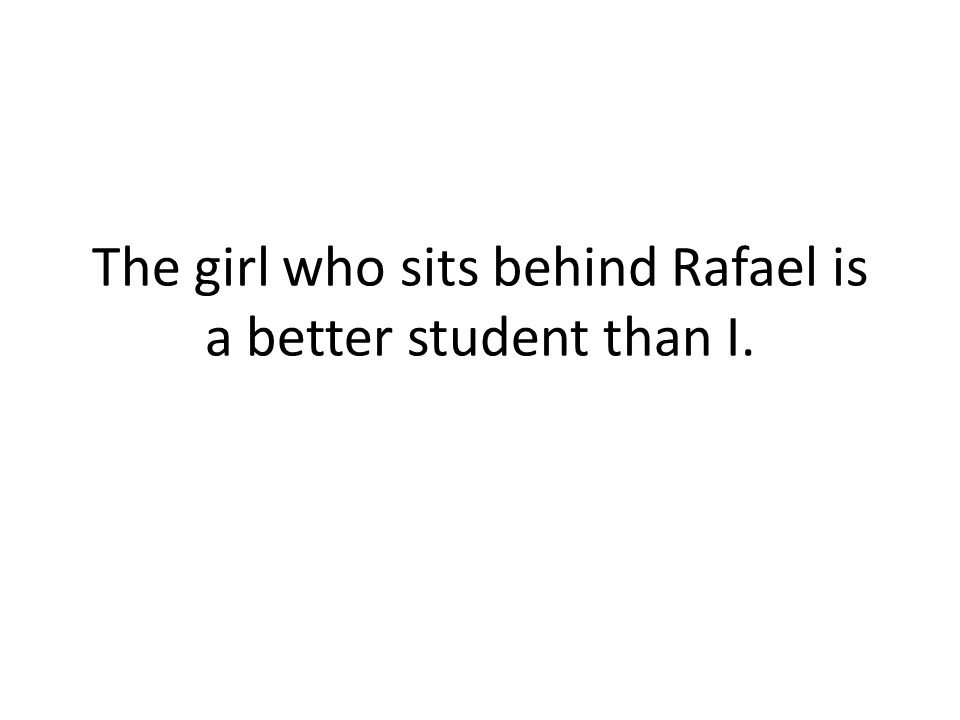 The girl who sits behind Rafael is a better student than I.