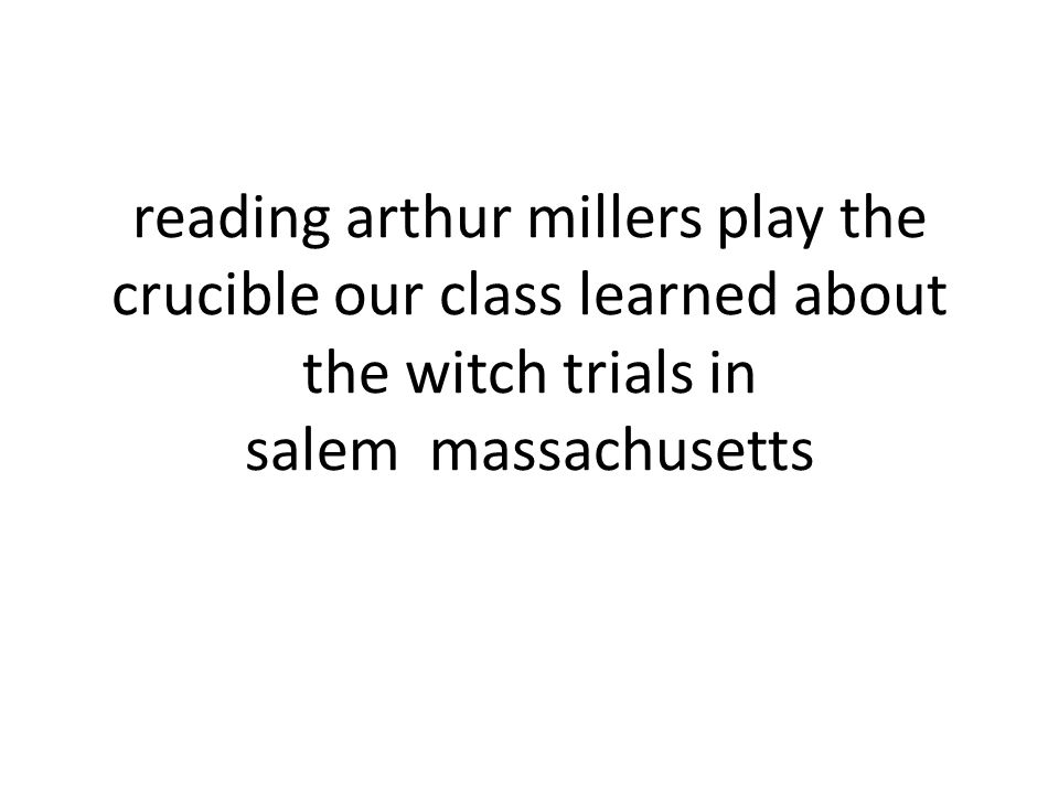 salem witch trials in arthur millers the crucible The crucible by arthur miller is an interpretation of the salem witch trials of 1692 in puritan massachusetts in which religion, self- preservation and self-dignity play a vital role the three factors i listed played a huge role in john proctor, rebecca nurse, reverend hale, danforth and many other lives.