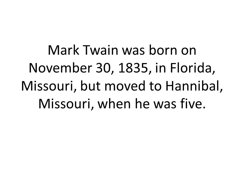 Mark Twain was born on November 30, 1835, in Florida, Missouri, but moved to Hannibal, Missouri, when he was five.