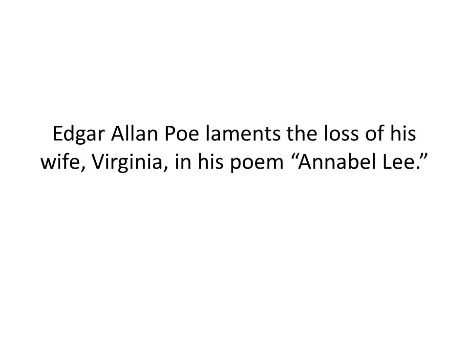 Edgar Allan Poe laments the loss of his wife, Virginia, in his poem Annabel Lee.