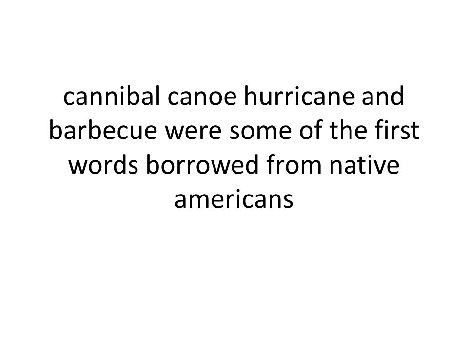 cannibal canoe hurricane and barbecue were some of the first words borrowed from native americans