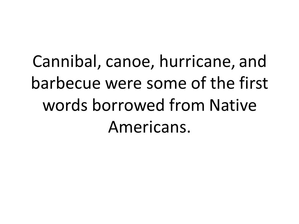 Cannibal, canoe, hurricane, and barbecue were some of the first words borrowed from Native Americans.