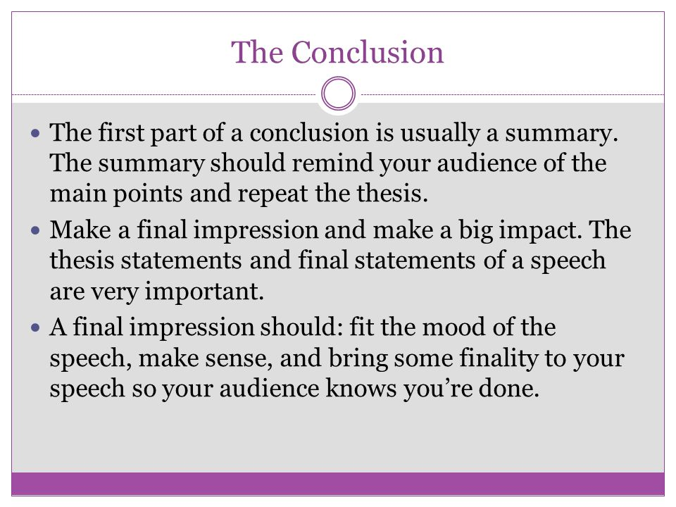 The Conclusion The first part of a conclusion is usually a summary. The summary should remind your audience of the main points and repeat the thesis.