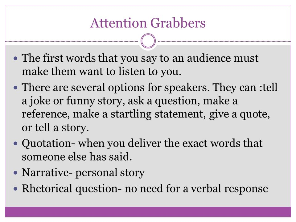 Attention Grabbers The first words that you say to an audience must make them want to listen to you.