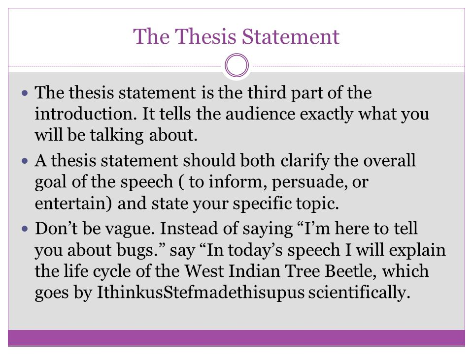 The Thesis Statement The thesis statement is the third part of the introduction. It tells the audience exactly what you will be talking about.