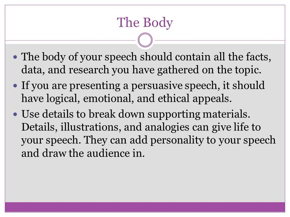 The Body The body of your speech should contain all the facts, data, and research you have gathered on the topic.