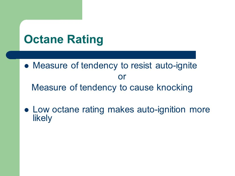 Octane Rating Measure of tendency to resist auto-ignite or