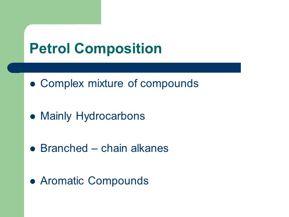 Petrol Composition Complex mixture of compounds Mainly Hydrocarbons