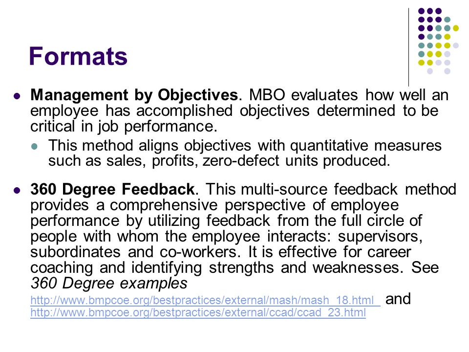 Formats Management by Objectives. MBO evaluates how well an employee has accomplished objectives determined to be critical in job performance.