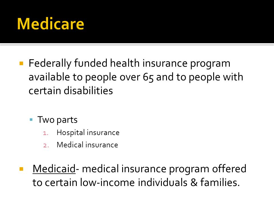 Medicare Federally funded health insurance program available to people over 65 and to people with certain disabilities.