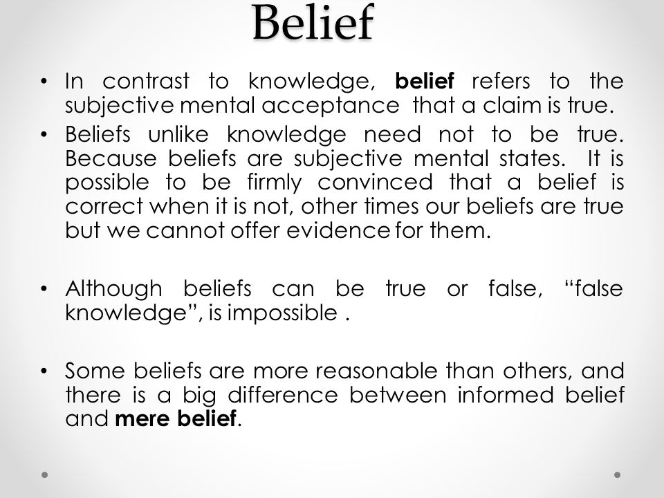 Belief In contrast to knowledge, belief refers to the subjective mental acceptance that a claim is true.