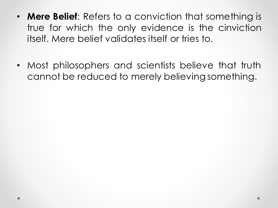 Mere Belief: Refers to a conviction that something is true for which the only evidence is the cinviction itself. Mere belief validates itself or tries to.