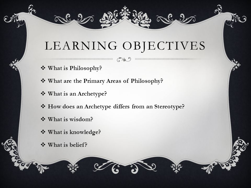 Learning Objectives What is Philosophy
