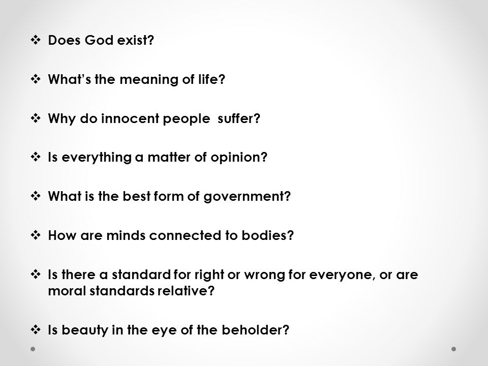Does God exist What's the meaning of life Why do innocent people suffer Is everything a matter of opinion
