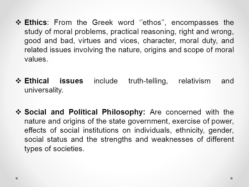 Ethics: From the Greek word ''ethos'', encompasses the study of moral problems, practical reasoning, right and wrong, good and bad, virtues and vices, character, moral duty, and related issues involving the nature, origins and scope of moral values.
