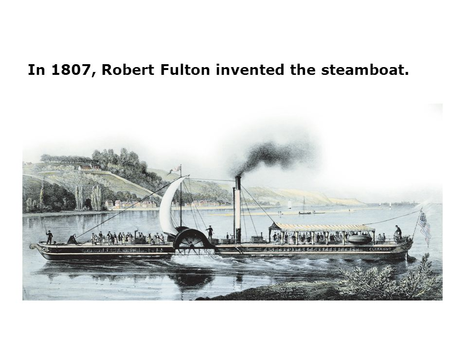 In 1807, Robert Fulton invented the steamboat.