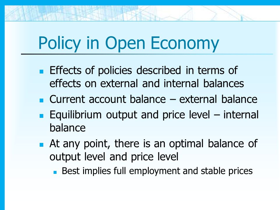 Policy in Open Economy Effects of policies described in terms of effects on external and internal balances.