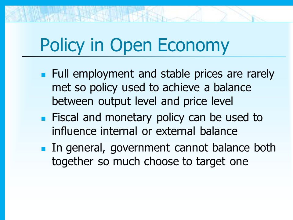 Policy in Open Economy Full employment and stable prices are rarely met so policy used to achieve a balance between output level and price level.