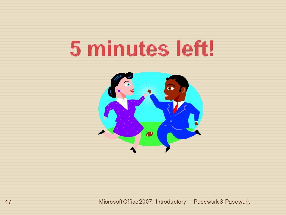 5 minutes left! Microsoft Office 2007: Introductory