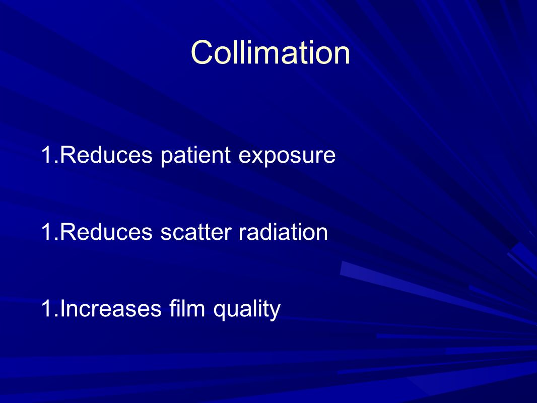 Collimation Reduces patient exposure Reduces scatter radiation