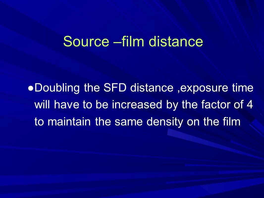 Source –film distance Doubling the SFD distance ,exposure time will have to be increased by the factor of 4 to maintain the same density on the film.