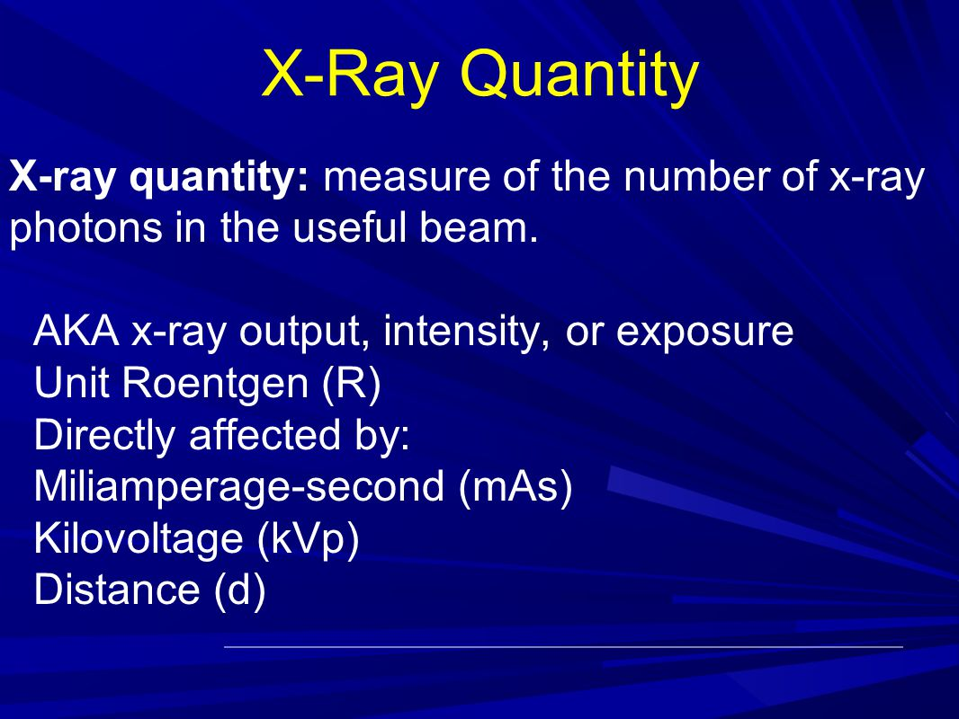 X-Ray Quantity X-ray quantity: measure of the number of x-ray photons in the useful beam. AKA x-ray output, intensity, or exposure.